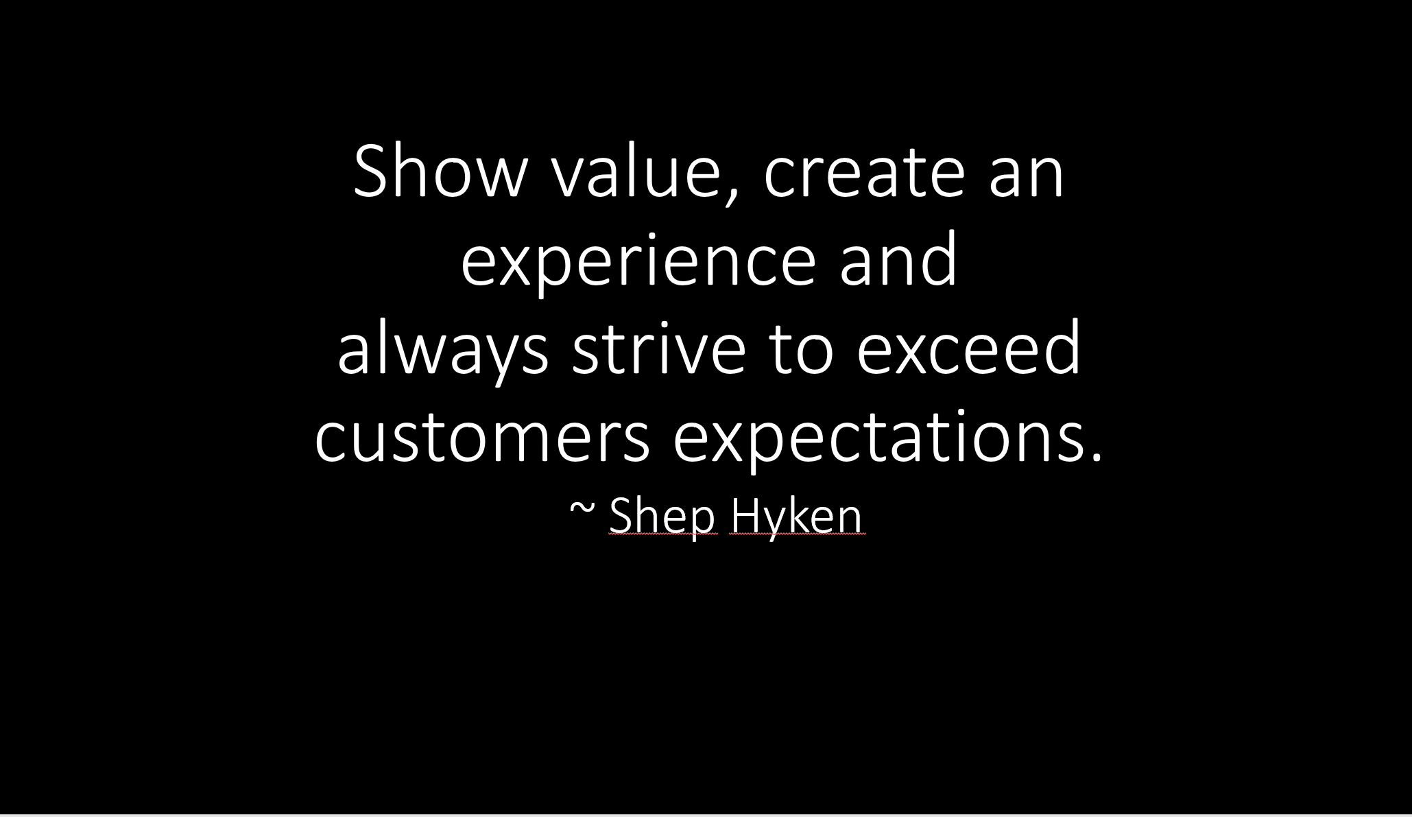 """Show value, create an experience and always strive to exceed customer expectations."""