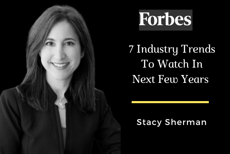 7 Industry Trends To Wacth For In The Next Few Years. Stacy Sherman in Forbes.