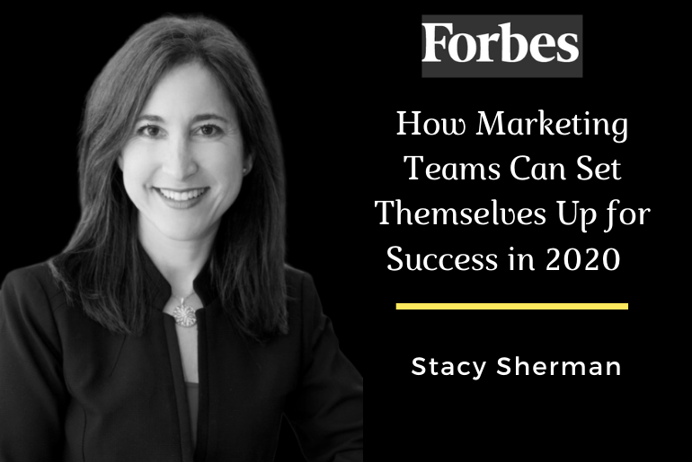 How Marketing Teams Can Set Themselves Up For Success In 2020. Stacy Sherman in Forbes.