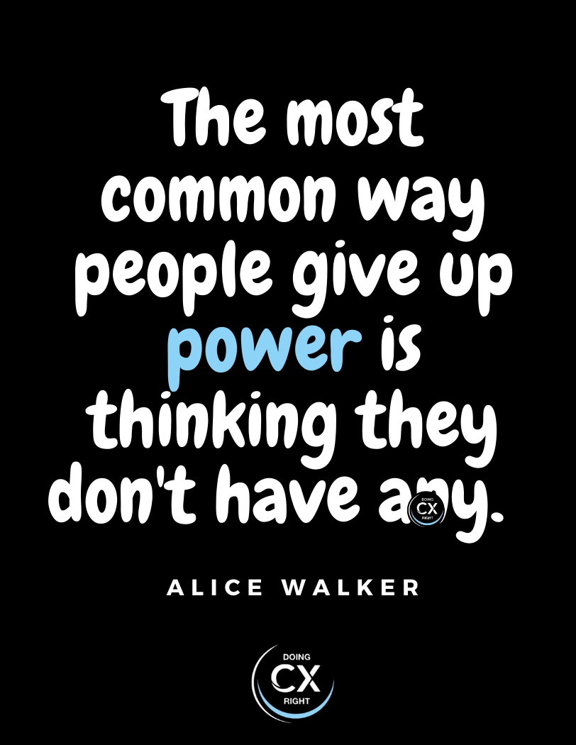 CX Quotes of the day: The most common way people give up power is thinking they don't have any.