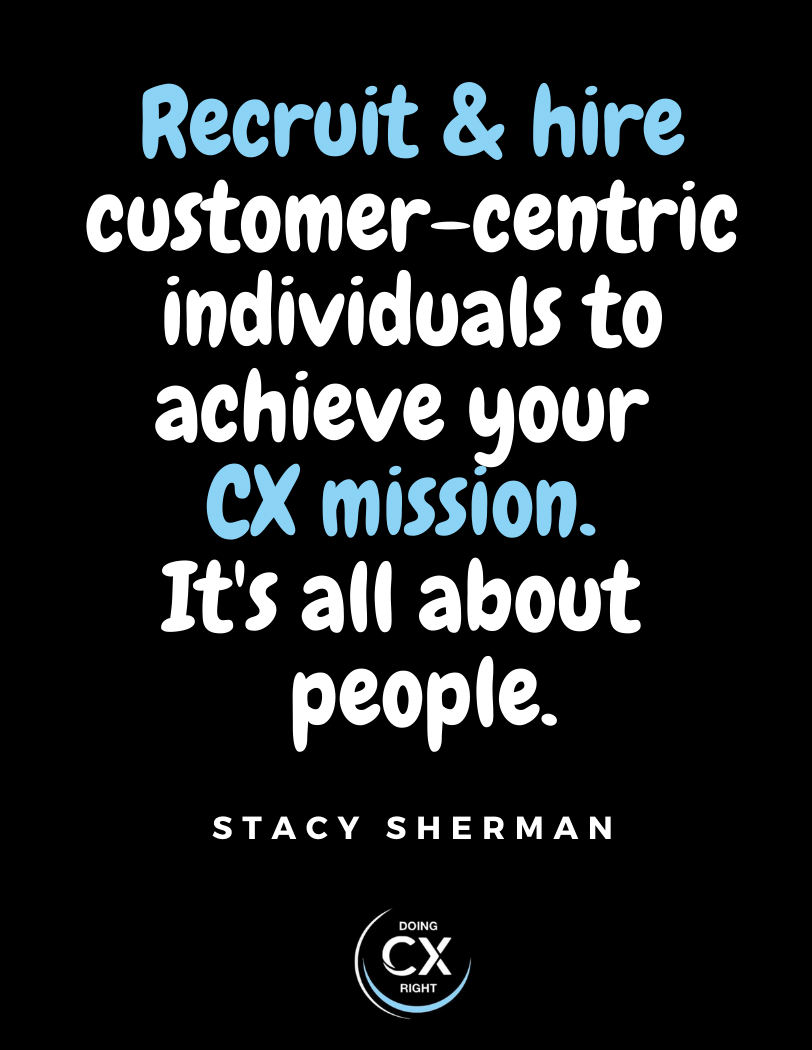 Recruit & hire customer centric individuals to achieve your cx mission. It's all about people.